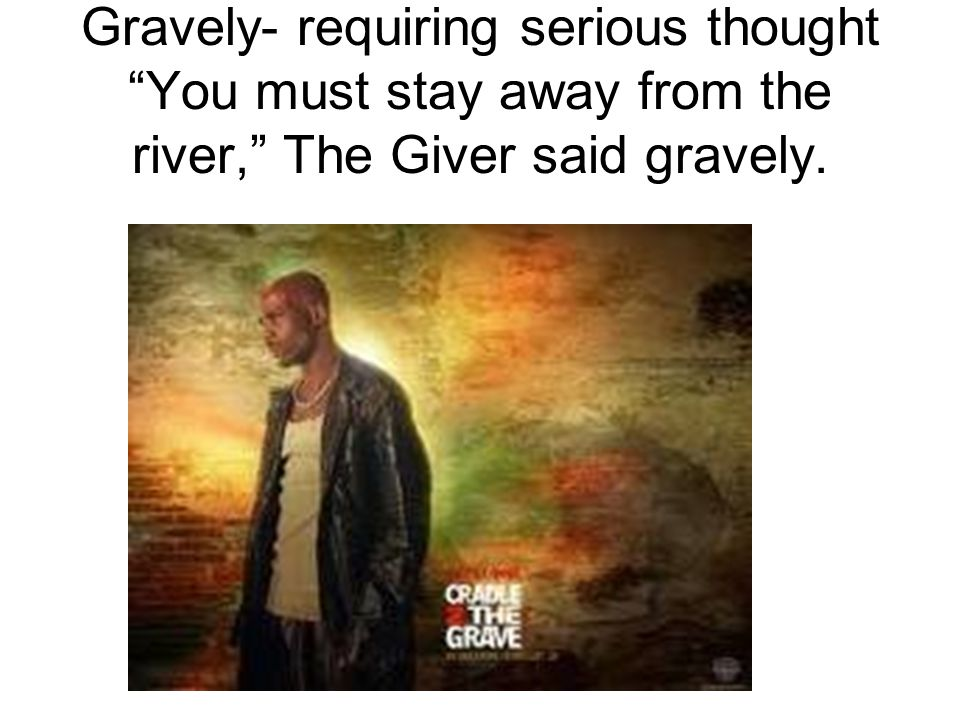 """Gravely- requiring serious thought """"You must stay away from the river,"""" The Giver said gravely."""