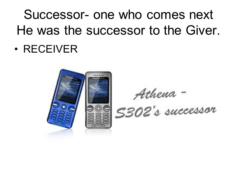 Successor- one who comes next He was the successor to the Giver. RECEIVER