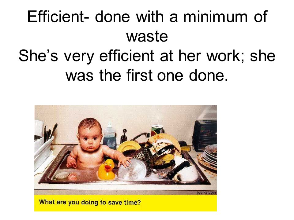 Efficient- done with a minimum of waste She's very efficient at her work; she was the first one done.