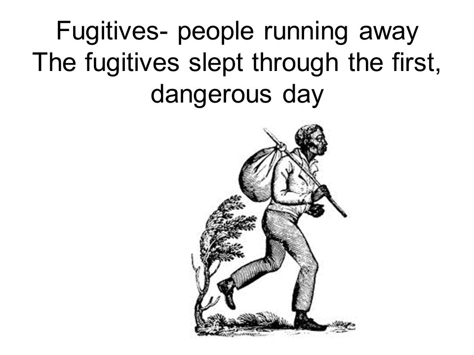 Fugitives- people running away The fugitives slept through the first, dangerous day