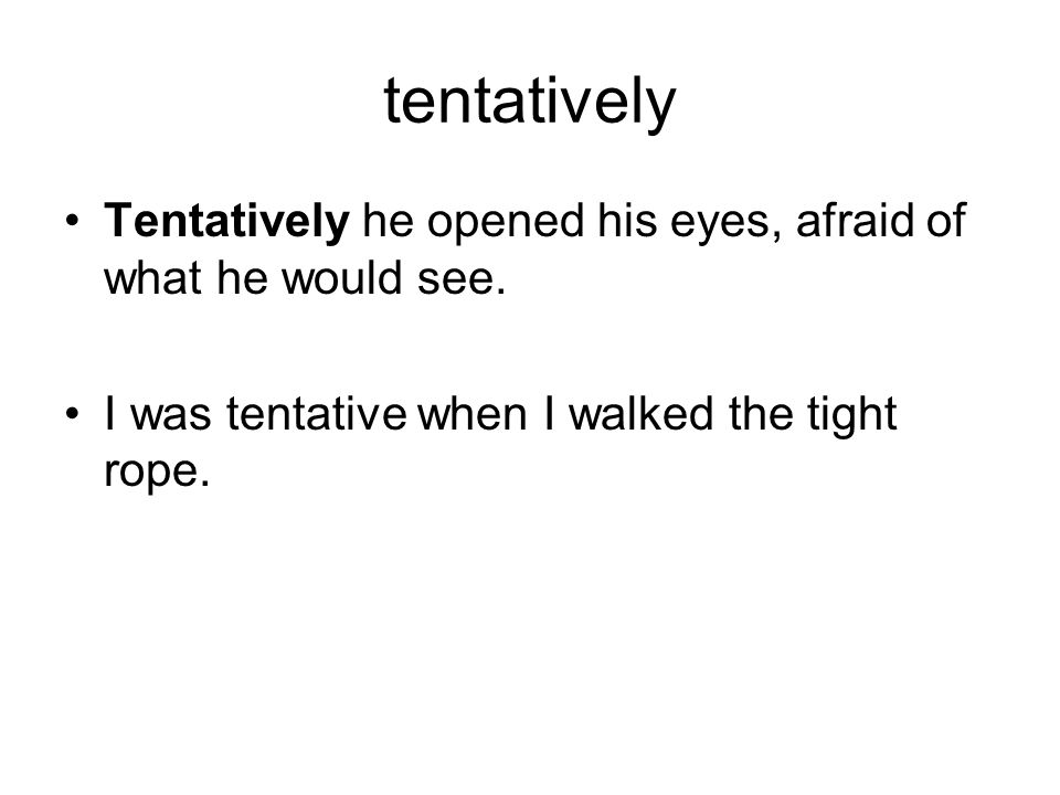 Tentatively-uncertain, hesitant Tentatively he opened his eyes, afraid of what he would see.