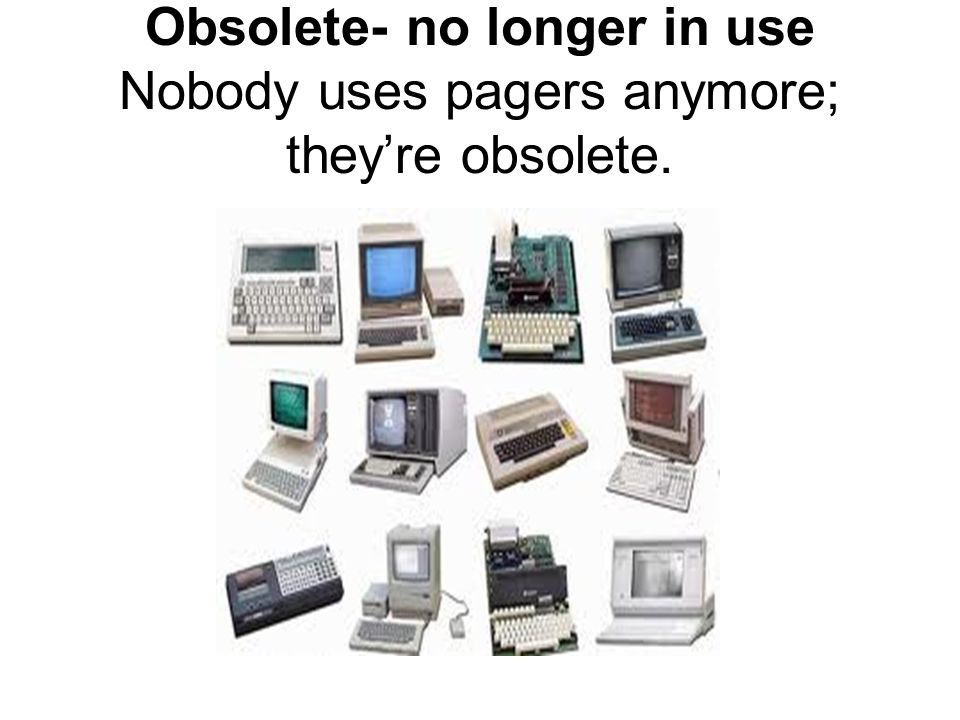 Obsolete- no longer in use Nobody uses pagers anymore; they're obsolete.