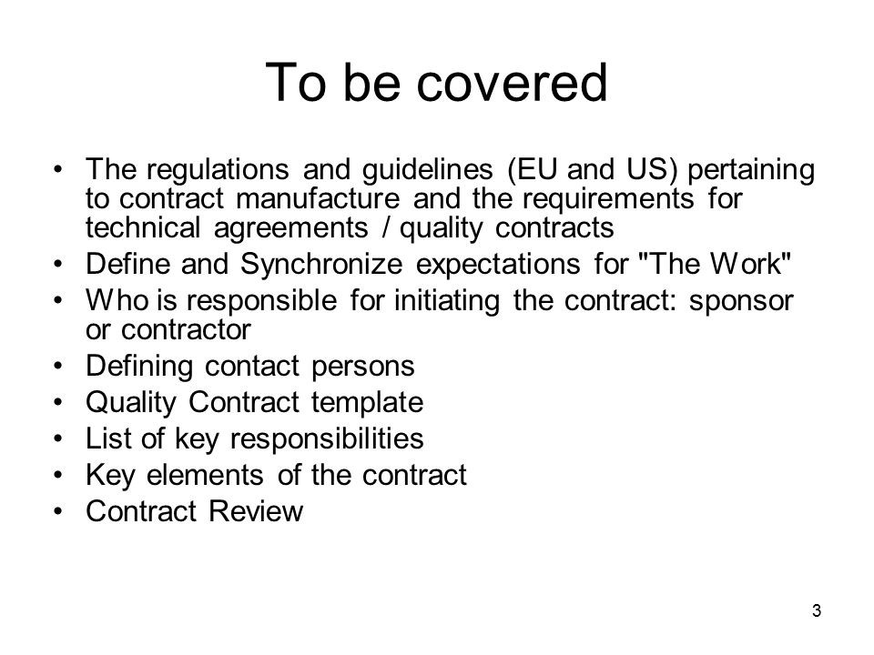 Quality Issues 7.10 A contract should be drawn up between the Contract Giver and the Contract Acceptor specifying respective responsibilities for manufacture and control of product [could apply equally to CRO, proof of concept, tox, etc.] Technical aspects of the contract should be drawn up by competent persons suitably knowledgeable in pharmaceutical technology, analysis and Good Manufacturing Practice All arrangements for manufacture and analysis must be in accordance with the marketing authorisation and agreed by both parties 64