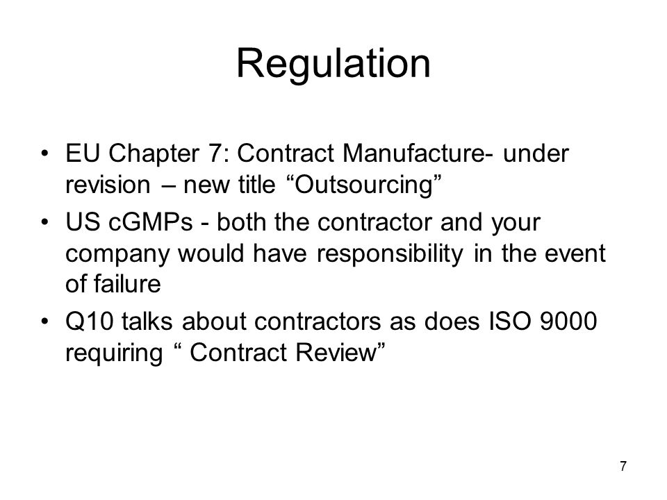 Contract Manufacturing: Legal Framework – Regulations21 CFR 211.22(a) The quality control unit shall be responsible for approving or rejecting drug products manufactured, processed, packed, or held under contract by another company 21 CFR 211.84 Testing and approval or rejection of components, drug product containers, and closures 21 CFR Part 200.10 Contract manufacturers are an extension of the manufacturer s own facility 8