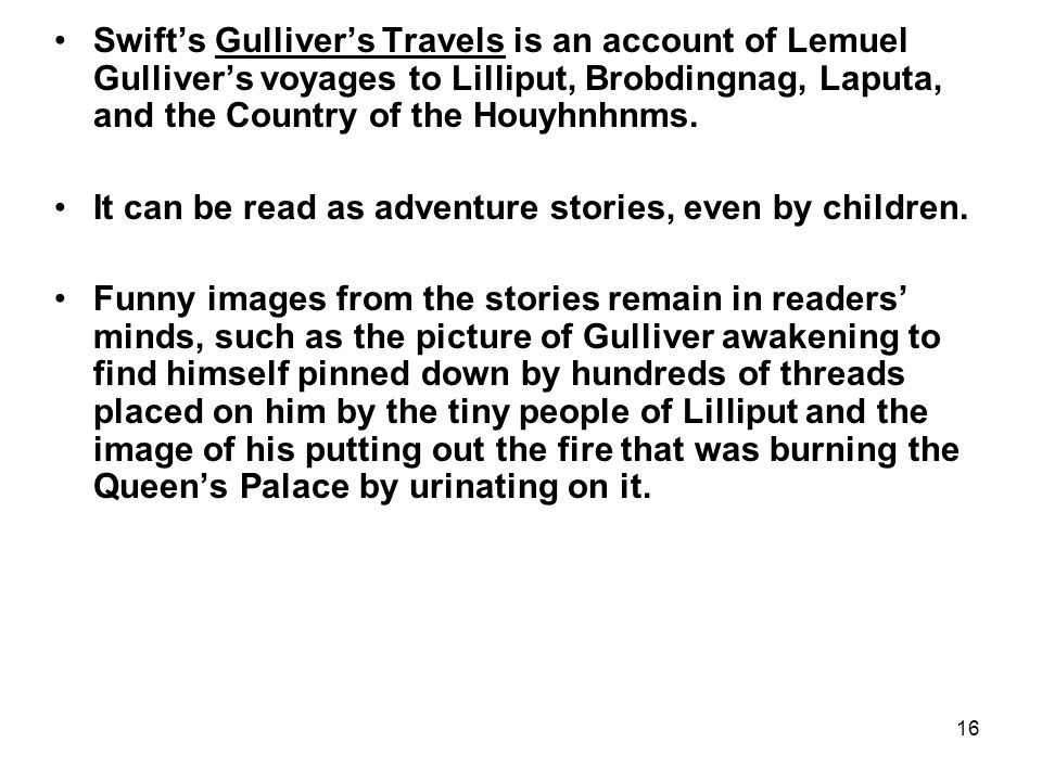 16 Swift's Gulliver's Travels is an account of Lemuel Gulliver's voyages to Lilliput, Brobdingnag, Laputa, and the Country of the Houyhnhnms. It can b