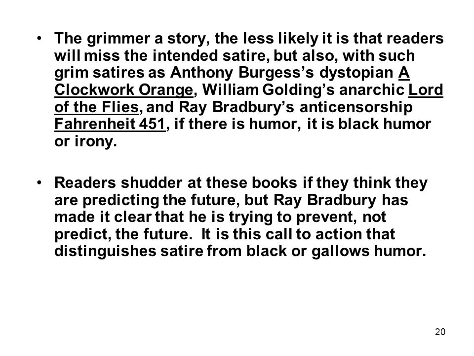 20 The grimmer a story, the less likely it is that readers will miss the intended satire, but also, with such grim satires as Anthony Burgess's dystop