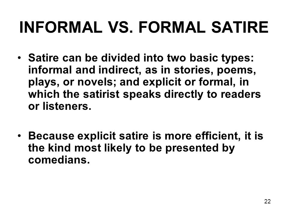 22 INFORMAL VS. FORMAL SATIRE Satire can be divided into two basic types: informal and indirect, as in stories, poems, plays, or novels; and explicit
