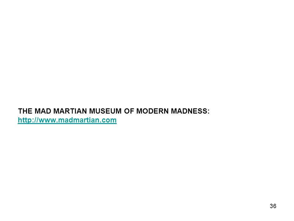 THE MAD MARTIAN MUSEUM OF MODERN MADNESS: http://www.madmartian.com 36