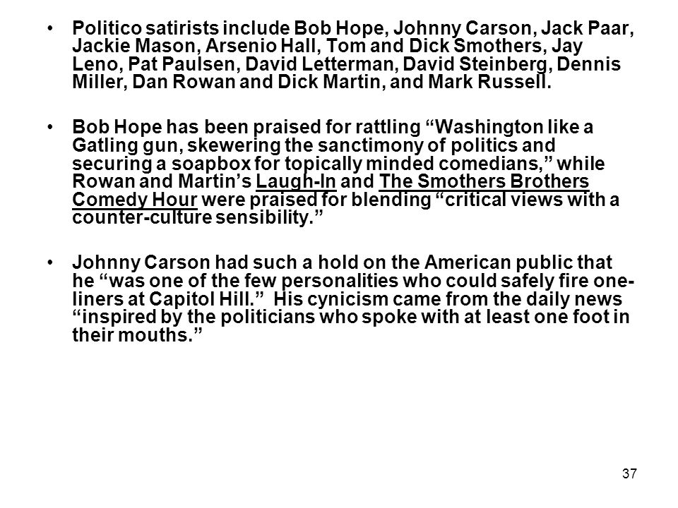 37 Politico satirists include Bob Hope, Johnny Carson, Jack Paar, Jackie Mason, Arsenio Hall, Tom and Dick Smothers, Jay Leno, Pat Paulsen, David Lett
