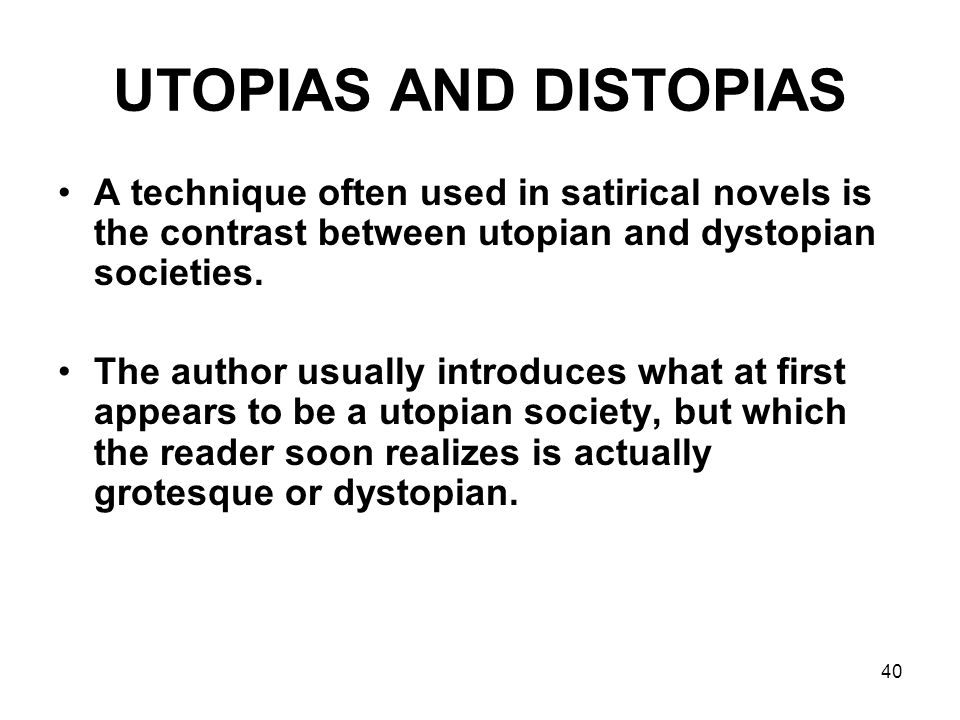 40 UTOPIAS AND DISTOPIAS A technique often used in satirical novels is the contrast between utopian and dystopian societies. The author usually introd