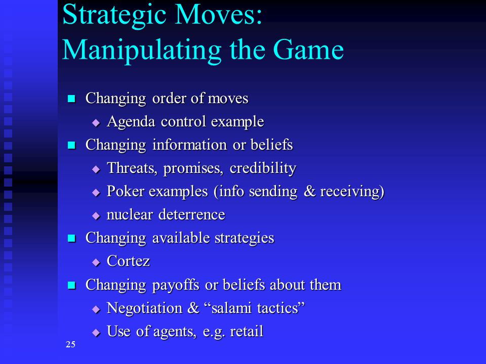 25 Strategic Moves: Manipulating the Game Changing order of moves Changing order of moves  Agenda control example Changing information or beliefs Changing information or beliefs  Threats, promises, credibility  Poker examples (info sending & receiving)  nuclear deterrence Changing available strategies Changing available strategies  Cortez Changing payoffs or beliefs about them Changing payoffs or beliefs about them  Negotiation & salami tactics  Use of agents, e.g.