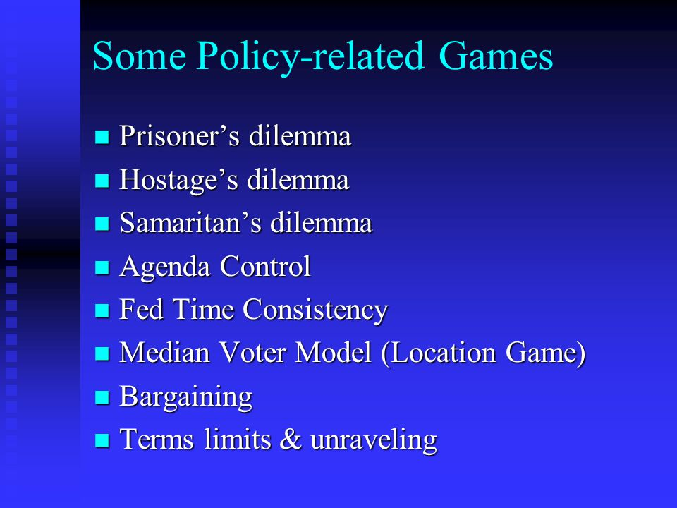 Some Policy-related Games Prisoner's dilemma Prisoner's dilemma Hostage's dilemma Hostage's dilemma Samaritan's dilemma Samaritan's dilemma Agenda Control Agenda Control Fed Time Consistency Fed Time Consistency Median Voter Model (Location Game) Median Voter Model (Location Game) Bargaining Bargaining Terms limits & unraveling Terms limits & unraveling
