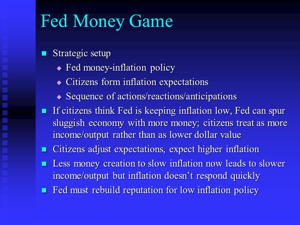 Fed Money Game Strategic setup Strategic setup  Fed money-inflation policy  Citizens form inflation expectations  Sequence of actions/reactions/anticipations If citizens think Fed is keeping inflation low, Fed can spur sluggish economy with more money; citizens treat as more income/output rather than as lower dollar value If citizens think Fed is keeping inflation low, Fed can spur sluggish economy with more money; citizens treat as more income/output rather than as lower dollar value Citizens adjust expectations, expect higher inflation Citizens adjust expectations, expect higher inflation Less money creation to slow inflation now leads to slower income/output but inflation doesn't respond quickly Less money creation to slow inflation now leads to slower income/output but inflation doesn't respond quickly Fed must rebuild reputation for low inflation policy Fed must rebuild reputation for low inflation policy