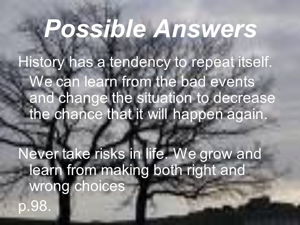 Possible Answers History has a tendency to repeat itself. We can learn from the bad events and change the situation to decrease the chance that it wil