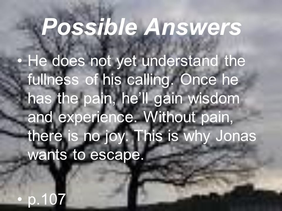 Possible Answers He does not yet understand the fullness of his calling. Once he has the pain, he'll gain wisdom and experience. Without pain, there i
