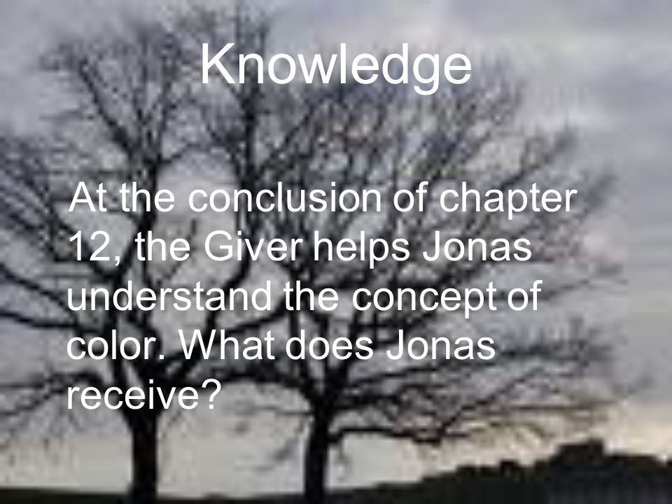 Knowledge At the conclusion of chapter 12, the Giver helps Jonas understand the concept of color. What does Jonas receive?