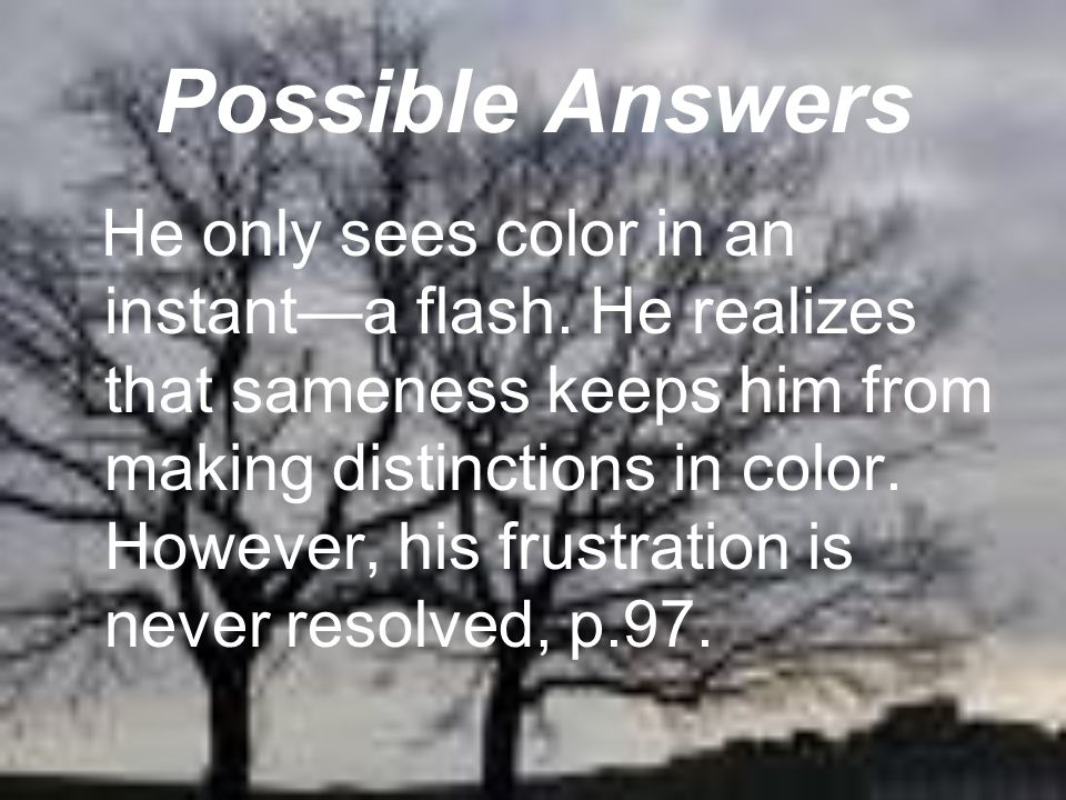 Possible Answers He only sees color in an instant—a flash. He realizes that sameness keeps him from making distinctions in color. However, his frustra