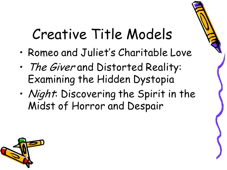 Creative Title Models Romeo and Juliet's Charitable Love The Giver and Distorted Reality: Examining the Hidden Dystopia Night: Discovering the Spirit