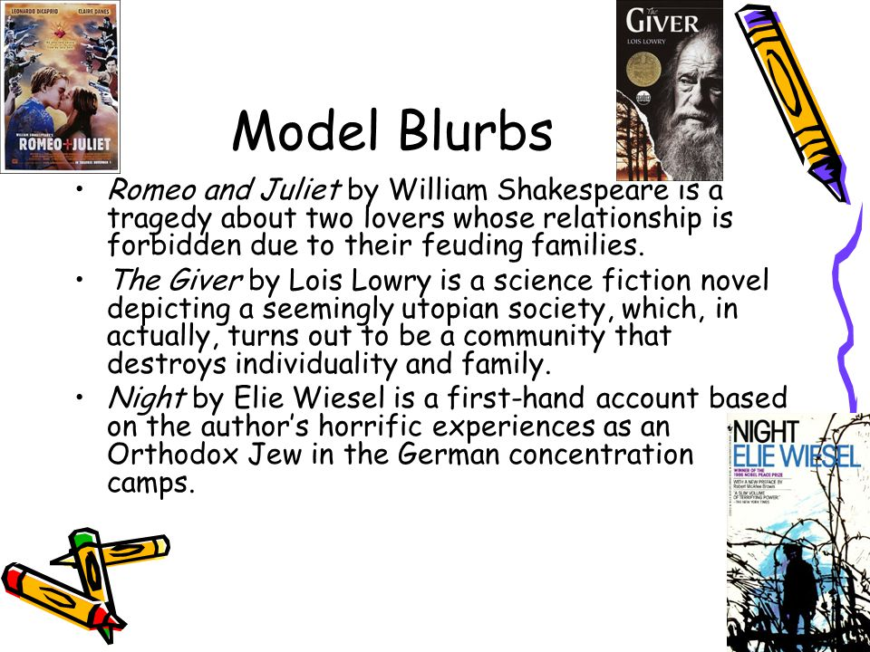 Model Blurbs Romeo and Juliet by William Shakespeare is a tragedy about two lovers whose relationship is forbidden due to their feuding families. The