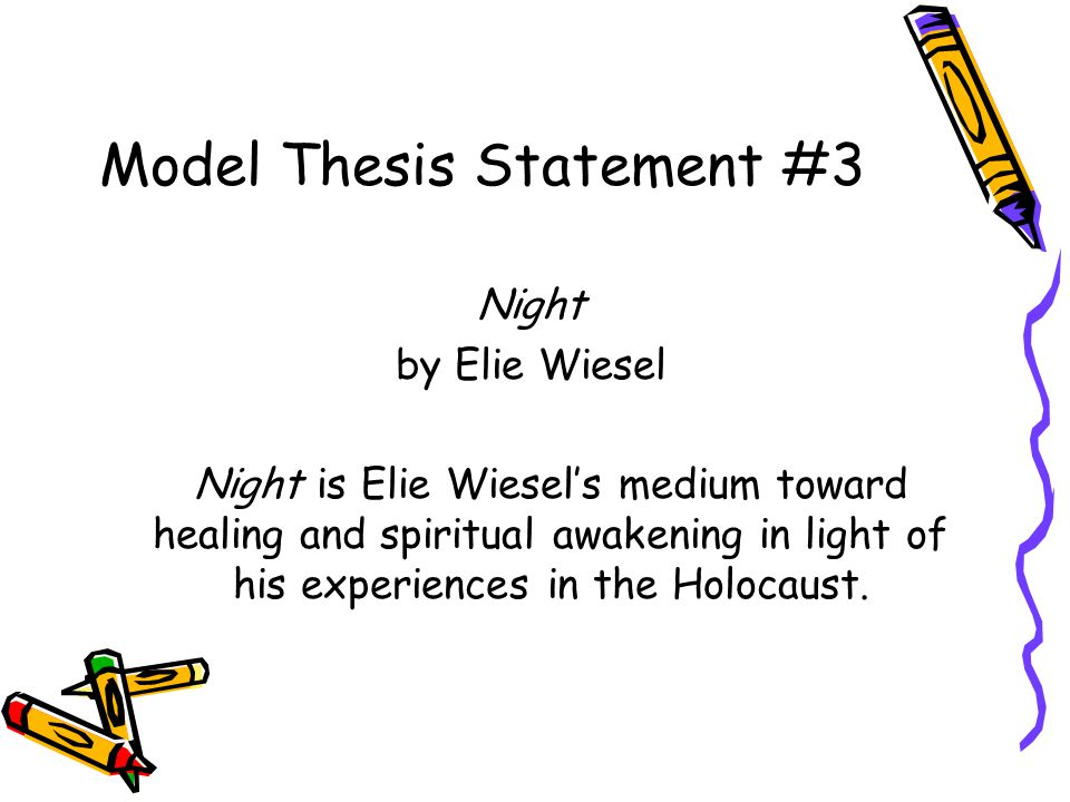 Model Thesis Statement #3 Night by Elie Wiesel Night is Elie Wiesel's medium toward healing and spiritual awakening in light of his experiences in the