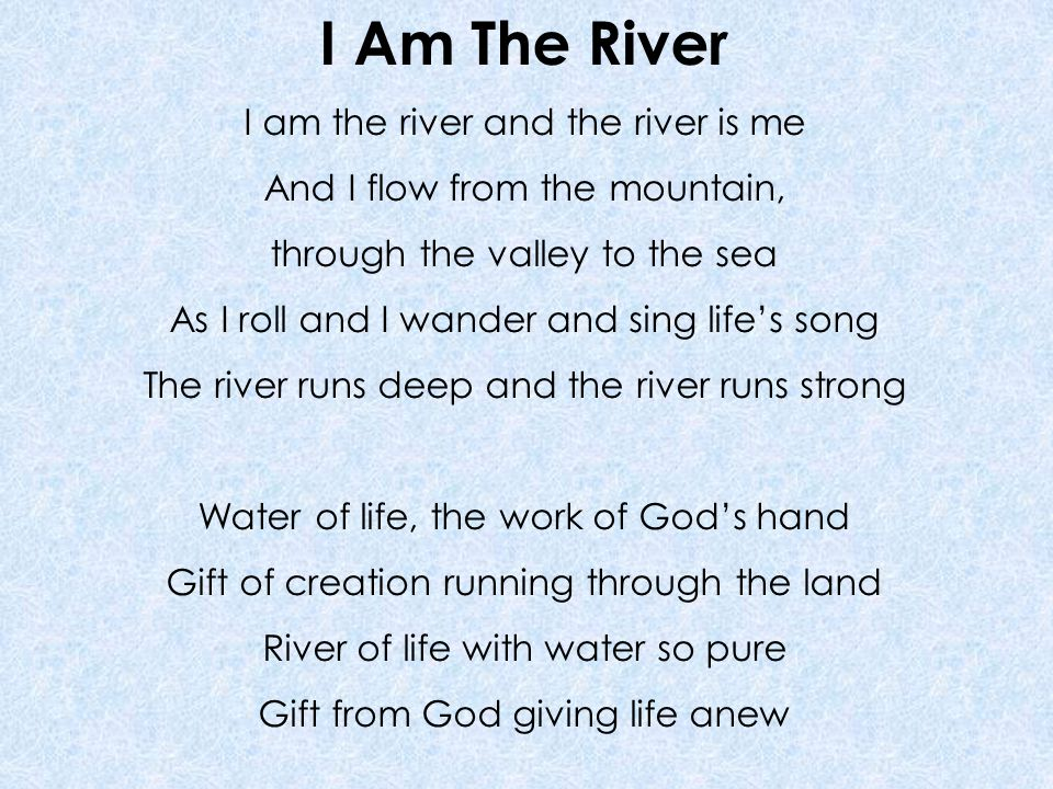 I Am The River I am the river and the river is me And I flow from the mountain, through the valley to the sea As I roll and I wander and sing life's song The river runs deep and the river runs strong Water of life, the work of God's hand Gift of creation running through the land River of life with water so pure Gift from God giving life anew