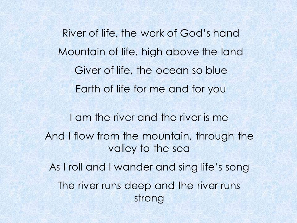 River of life, the work of God's hand Mountain of life, high above the land Giver of life, the ocean so blue Earth of life for me and for you I am the river and the river is me And I flow from the mountain, through the valley to the sea As I roll and I wander and sing life's song The river runs deep and the river runs strong