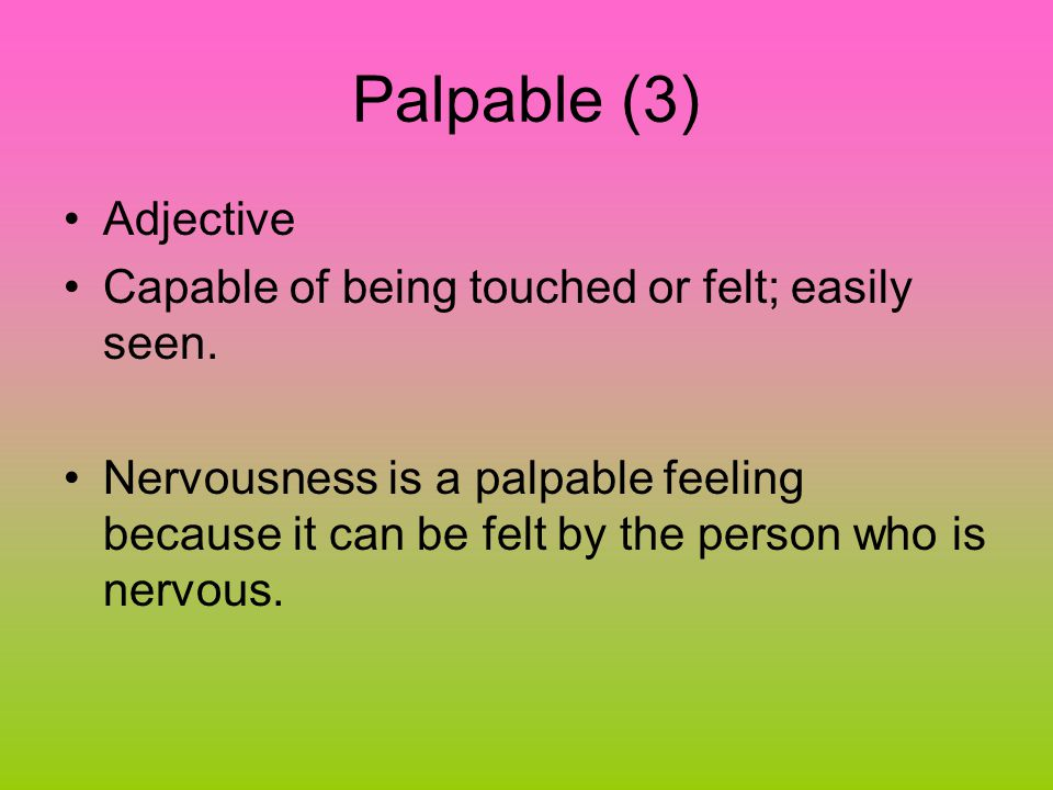 Palpable (3) Adjective Capable of being touched or felt; easily seen.