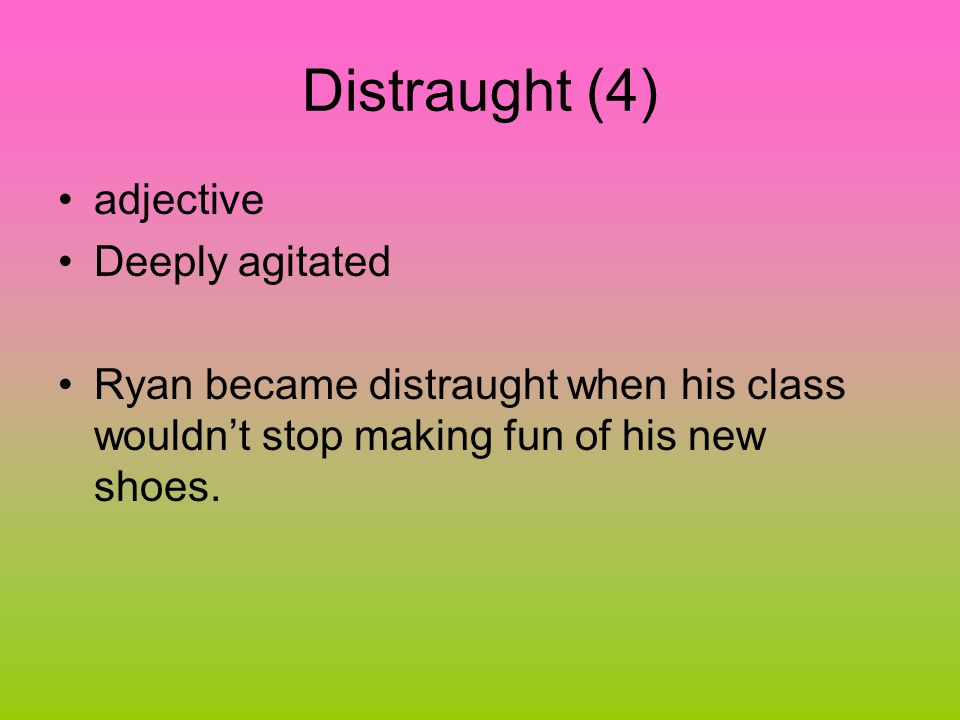 Distraught (4) adjective Deeply agitated Ryan became distraught when his class wouldn't stop making fun of his new shoes.