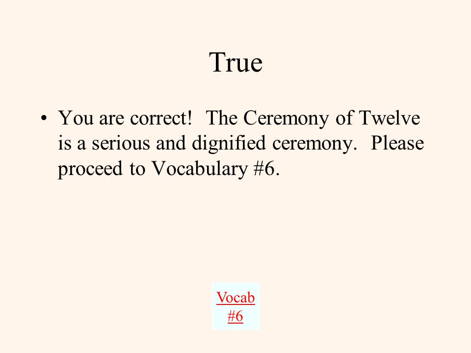Vocabulary #5 True or False The Ceremony of Twelve is a solemn ceremony. –TrueTrue –FalseFalse