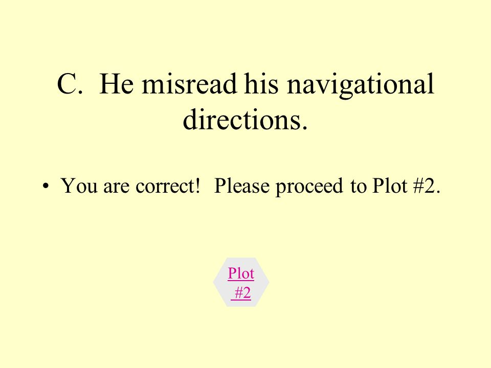 C. He misread his navigational directions. You are correct! Please proceed to Plot #2. Plot #2