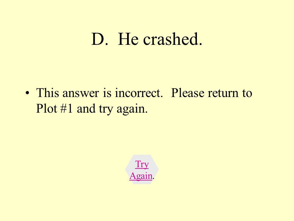 D. He crashed. This answer is incorrect. Please return to Plot #1 and try again. Try Again.