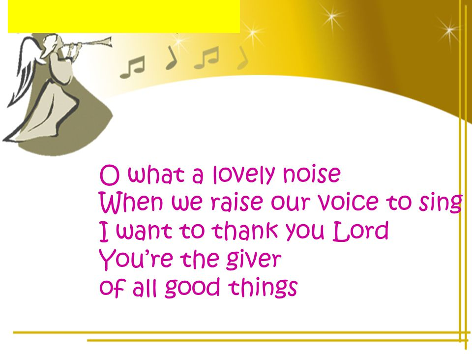 O what a lovely noise When we raise our voice to sing I want to thank you Lord You're the giver of all good things