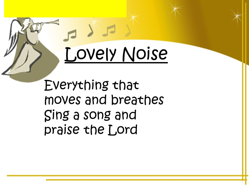 Lovely Noise Everything that moves and breathes Sing a song and praise the Lord