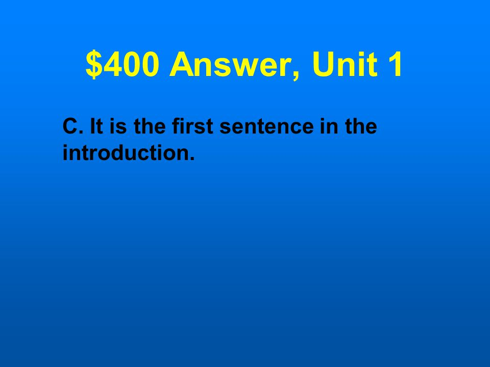 $400 Question, Unit 1 All of the following are ways to identify the thesis statement in an introduction Except: A.It is usually the last sentence in the introduction.