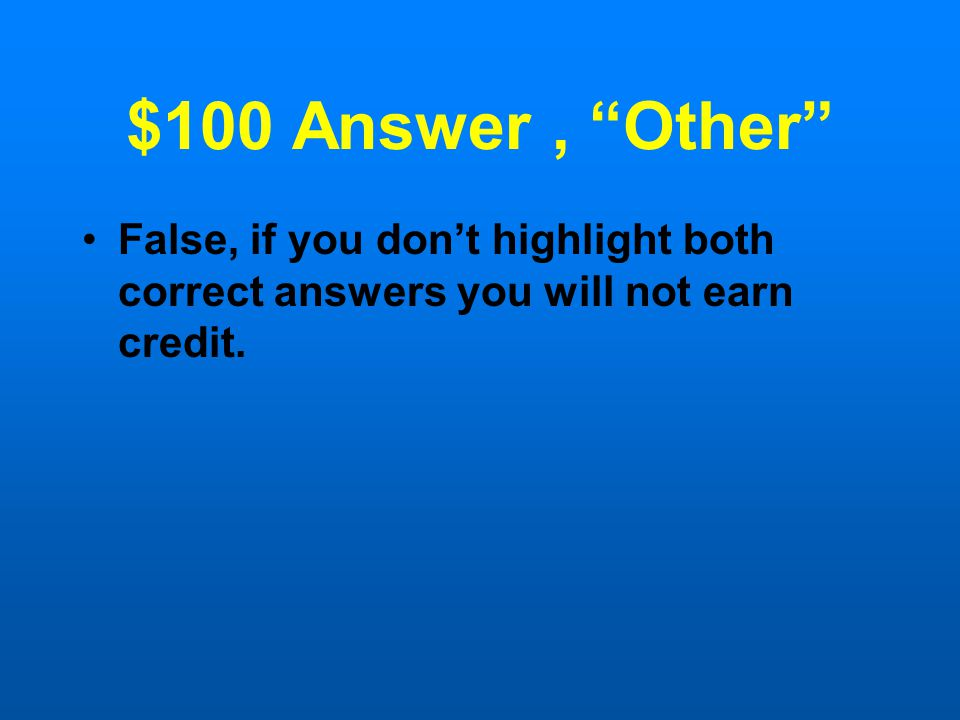 "$100 Question, ""Other"" True or False: You are asked to highlight two answers in the passage. You only highlight one, or you only answer one correctly."