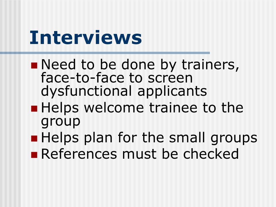 Interviews Need to be done by trainers, face-to-face to screen dysfunctional applicants Helps welcome trainee to the group Helps plan for the small groups References must be checked