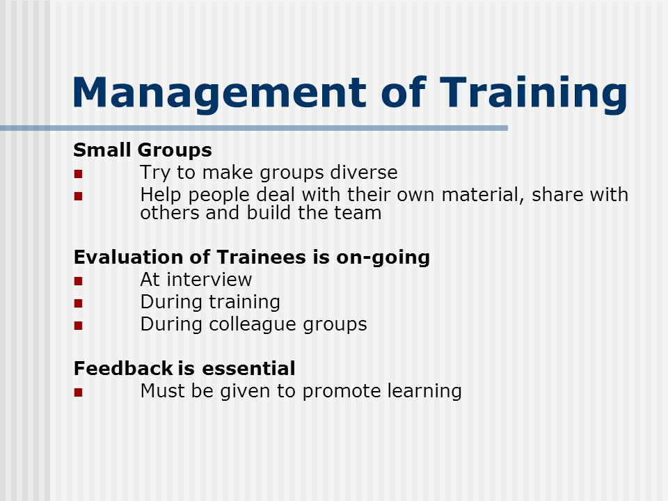 Management of Training Small Groups Try to make groups diverse Help people deal with their own material, share with others and build the team Evaluation of Trainees is on-going At interview During training During colleague groups Feedback is essential Must be given to promote learning