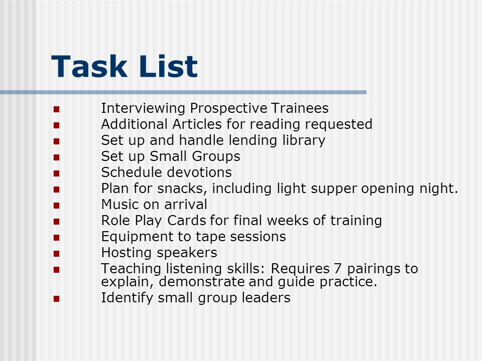 Task List Interviewing Prospective Trainees Additional Articles for reading requested Set up and handle lending library Set up Small Groups Schedule devotions Plan for snacks, including light supper opening night.