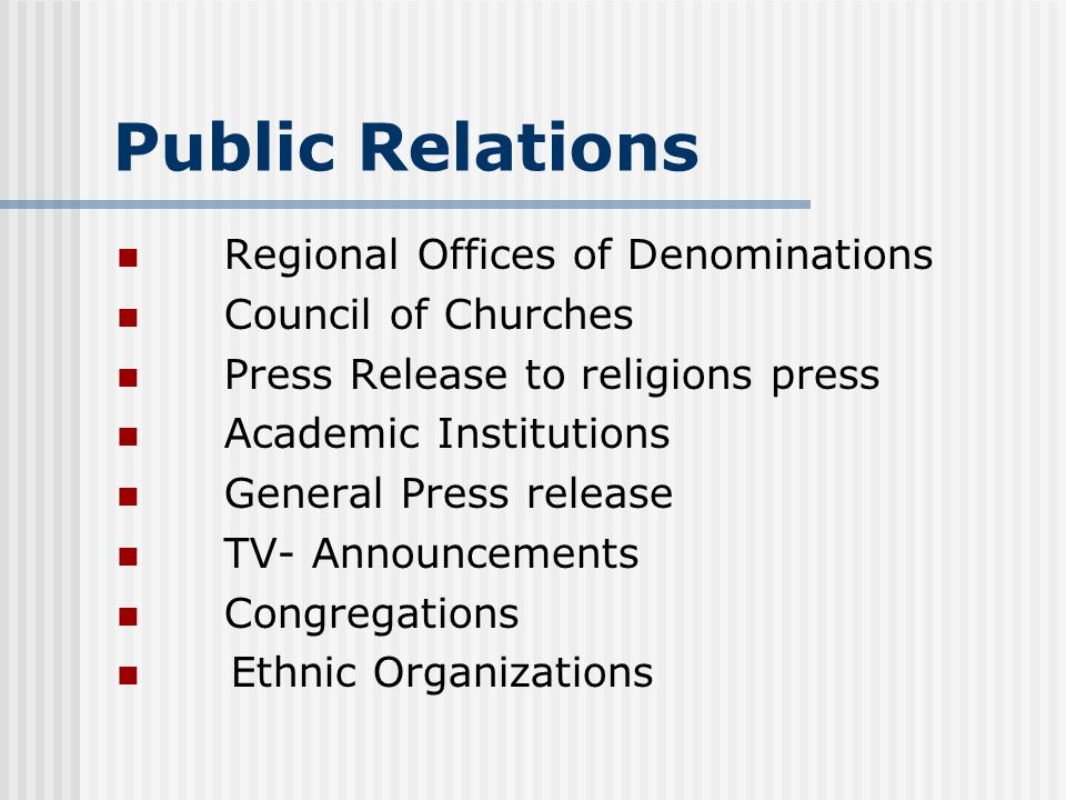 Public Relations Regional Offices of Denominations Council of Churches Press Release to religions press Academic Institutions General Press release TV- Announcements Congregations Ethnic Organizations