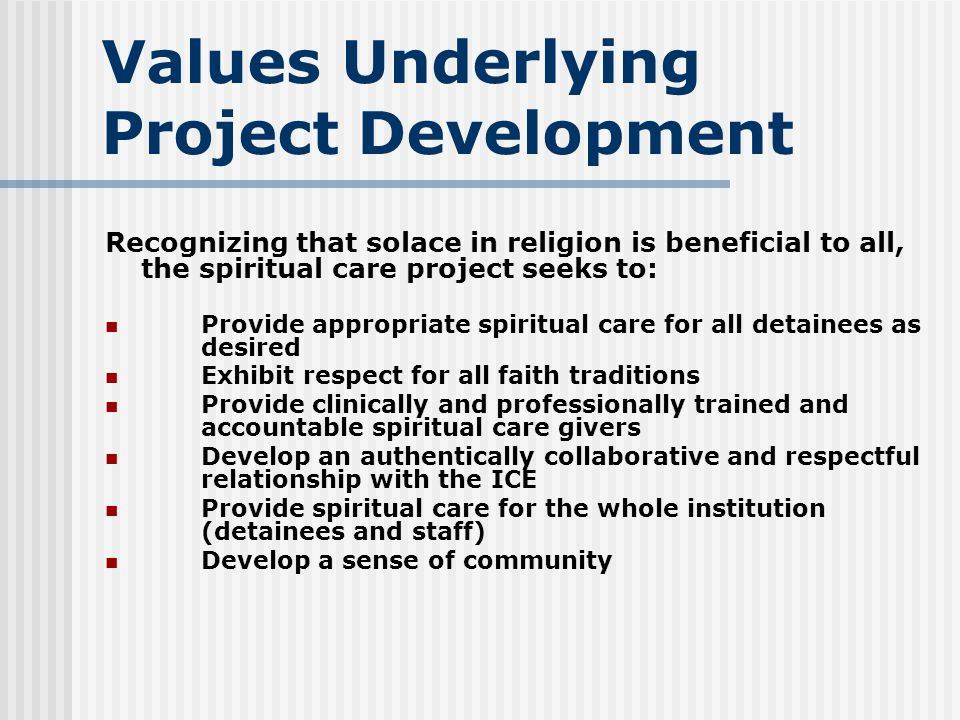 Values Underlying Project Development Recognizing that solace in religion is beneficial to all, the spiritual care project seeks to: Provide appropriate spiritual care for all detainees as desired Exhibit respect for all faith traditions Provide clinically and professionally trained and accountable spiritual care givers Develop an authentically collaborative and respectful relationship with the ICE Provide spiritual care for the whole institution (detainees and staff) Develop a sense of community