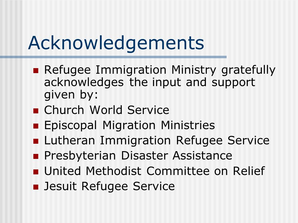 Acknowledgements Refugee Immigration Ministry gratefully acknowledges the input and support given by: Church World Service Episcopal Migration Ministries Lutheran Immigration Refugee Service Presbyterian Disaster Assistance United Methodist Committee on Relief Jesuit Refugee Service