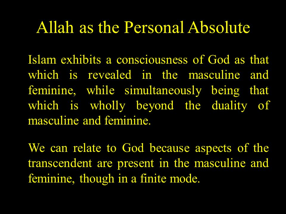 Allah as the Personal Absolute Islam exhibits a consciousness of God as that which is revealed in the masculine and feminine, while simultaneously being that which is wholly beyond the duality of masculine and feminine.