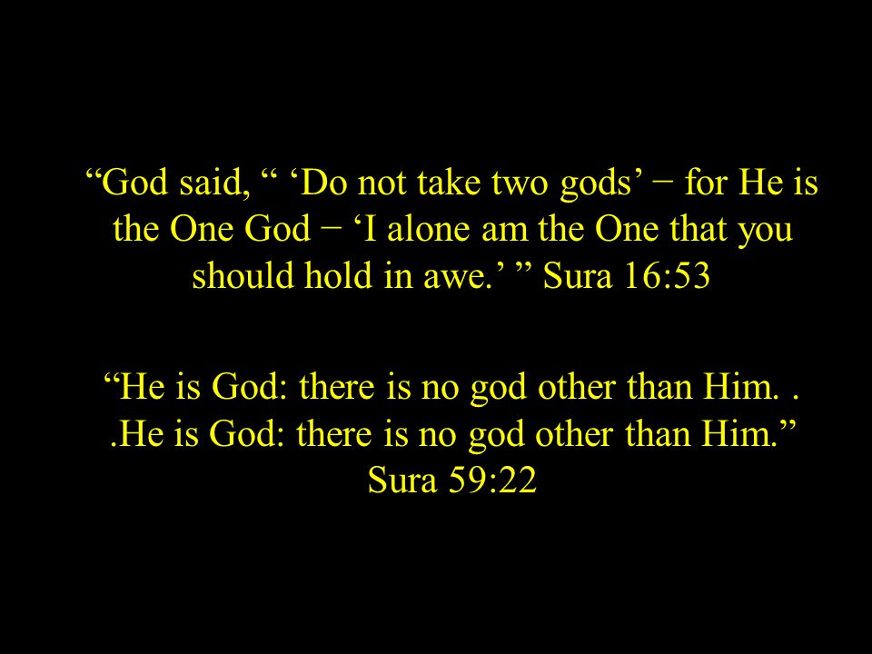 God said, 'Do not take two gods' − for He is the One God − 'I alone am the One that you should hold in awe.' Sura 16:53 He is God: there is no god other than Him...He is God: there is no god other than Him. Sura 59:22