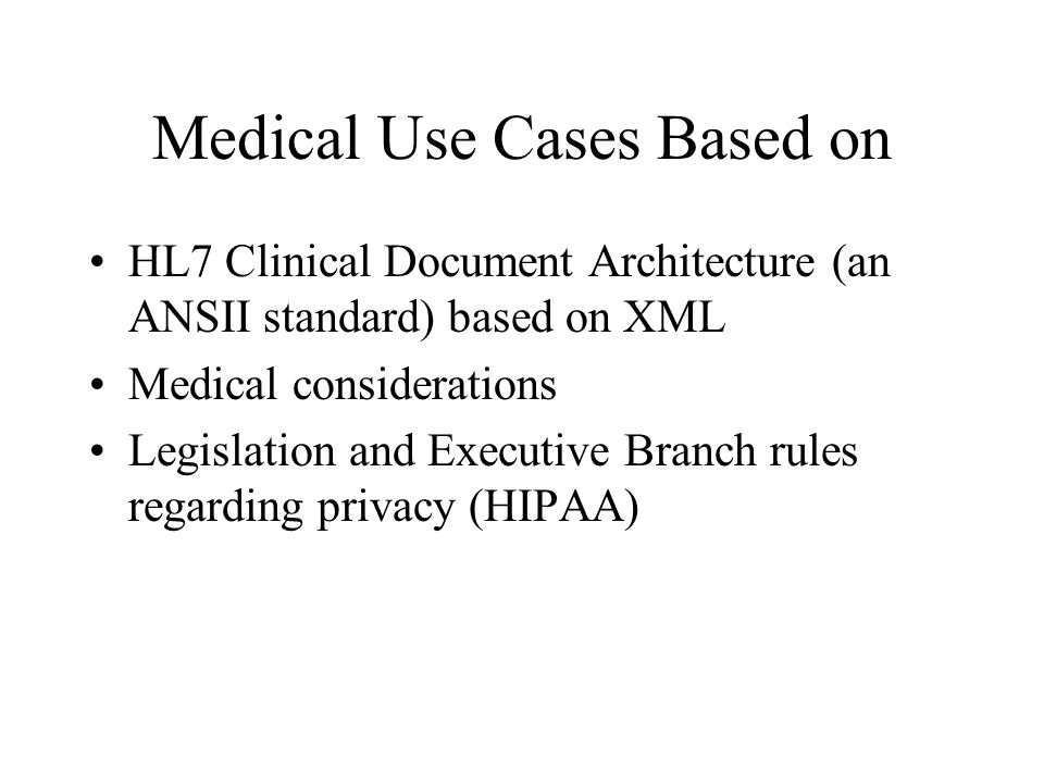 Medical Use Cases Based on HL7 Clinical Document Architecture (an ANSII standard) based on XML Medical considerations Legislation and Executive Branch rules regarding privacy (HIPAA)