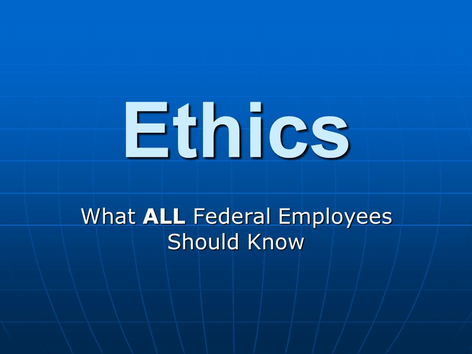 Ethics What ALL Federal Employees Should Know