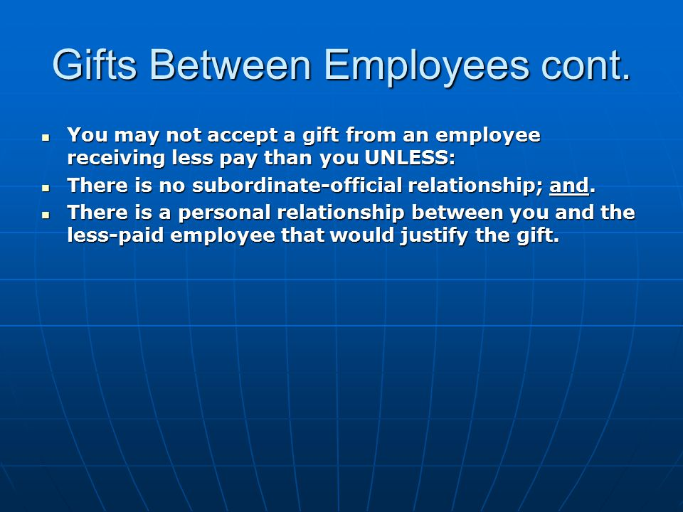 Gifts Between Employees cont. You may not accept a gift from an employee receiving less pay than you UNLESS: You may not accept a gift from an employe