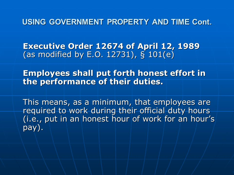 USING GOVERNMENT PROPERTY AND TIME Cont. Executive Order 12674 of April 12, 1989 (as modified by E.O. 12731), § 101(e) Executive Order 12674 of April