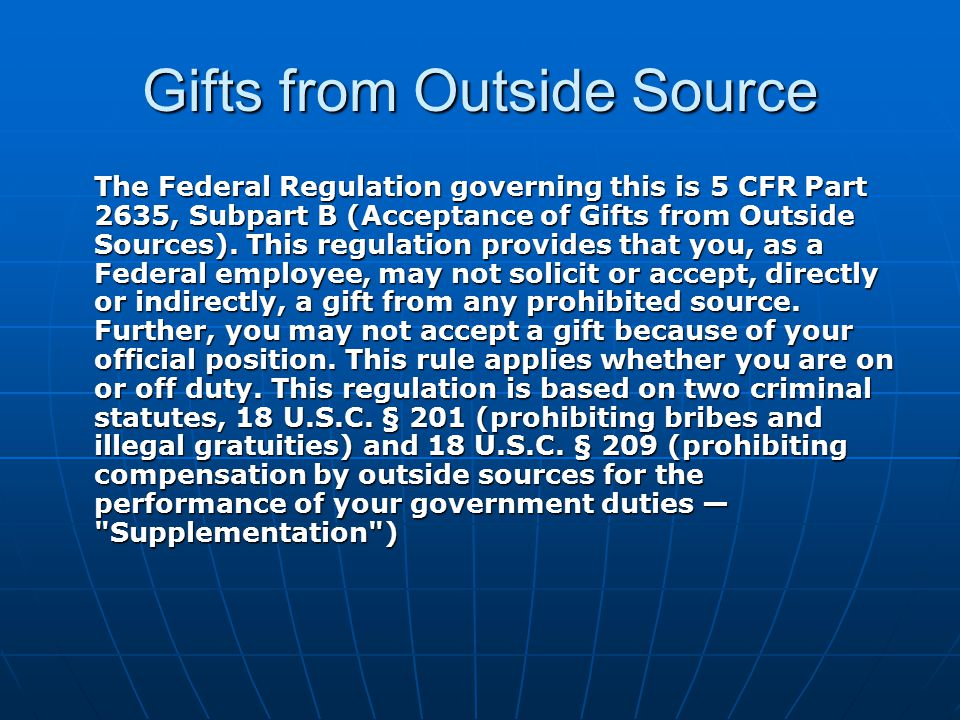Gifts from Outside Source The Federal Regulation governing this is 5 CFR Part 2635, Subpart B (Acceptance of Gifts from Outside Sources). This regulat