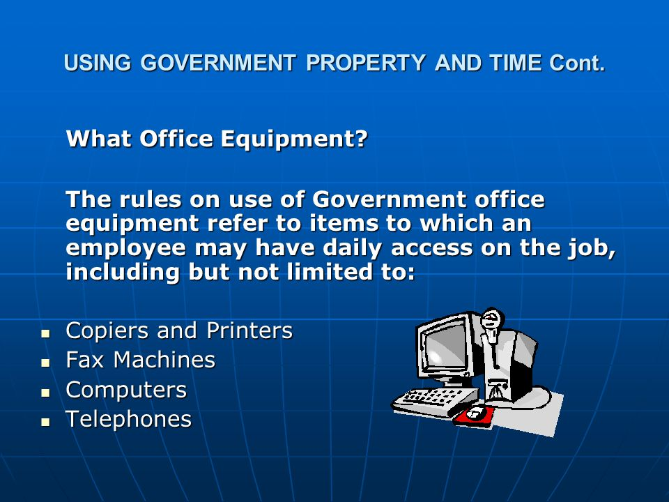 USING GOVERNMENT PROPERTY AND TIME Cont. What Office Equipment? The rules on use of Government office equipment refer to items to which an employee ma