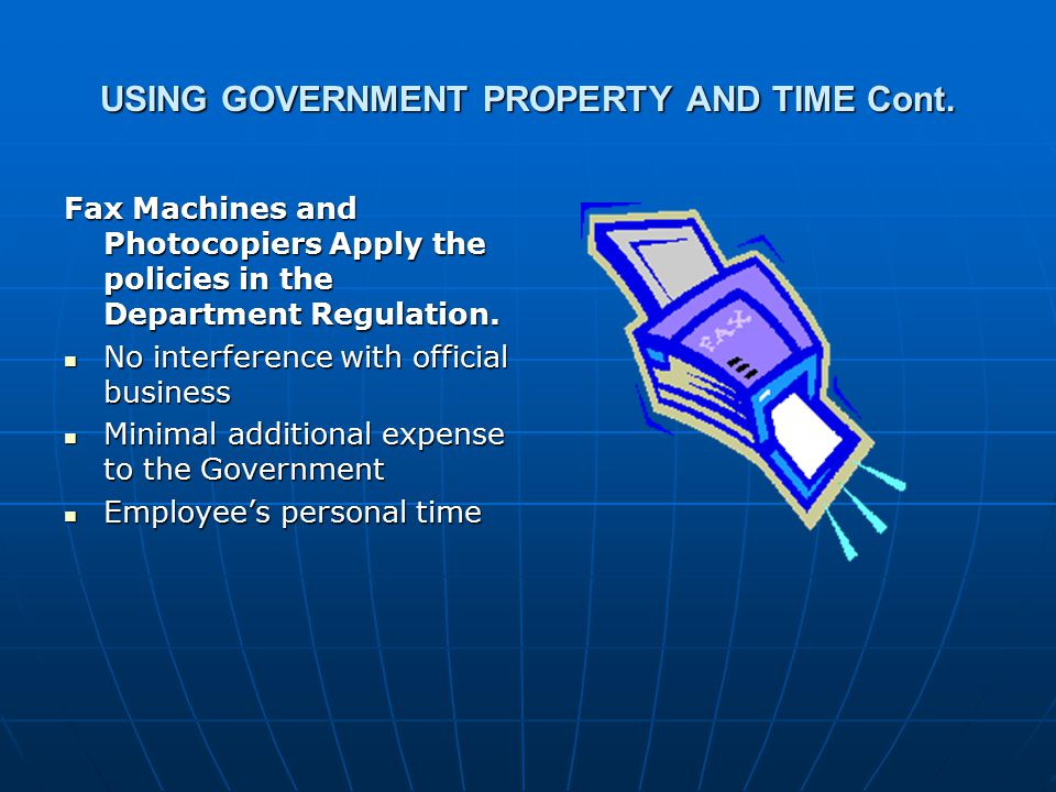 USING GOVERNMENT PROPERTY AND TIME Cont. Fax Machines and Photocopiers Apply the policies in the Department Regulation. No interference with official